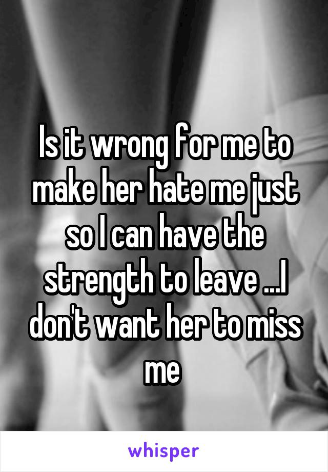 Is it wrong for me to make her hate me just so I can have the strength to leave ...I don't want her to miss me
