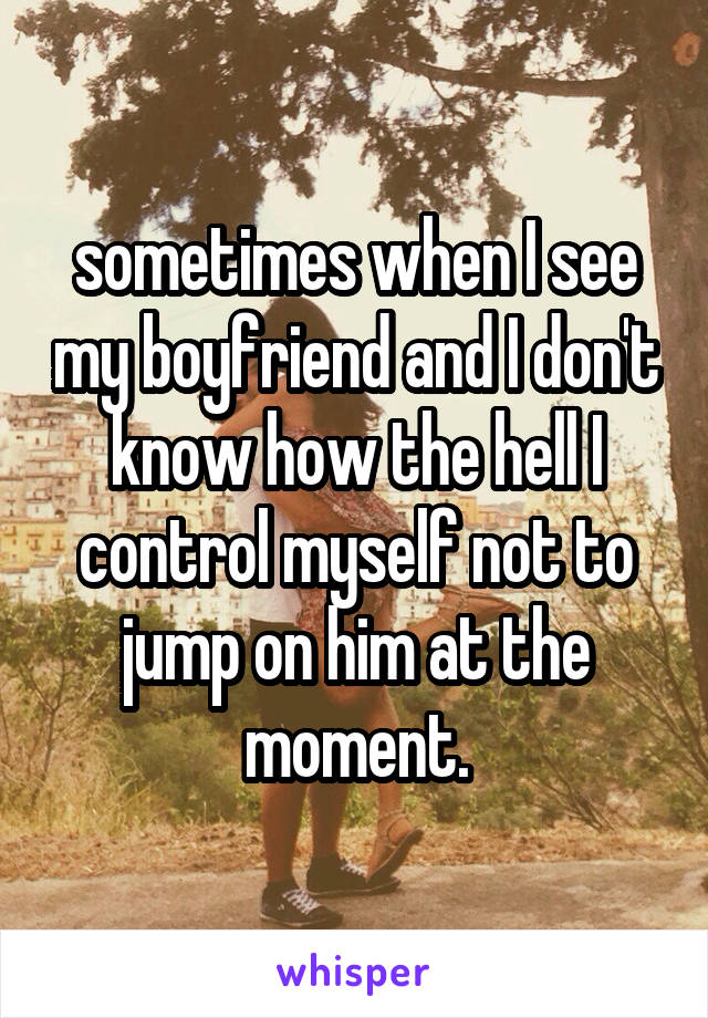 sometimes when I see my boyfriend and I don't know how the hell I control myself not to jump on him at the moment.