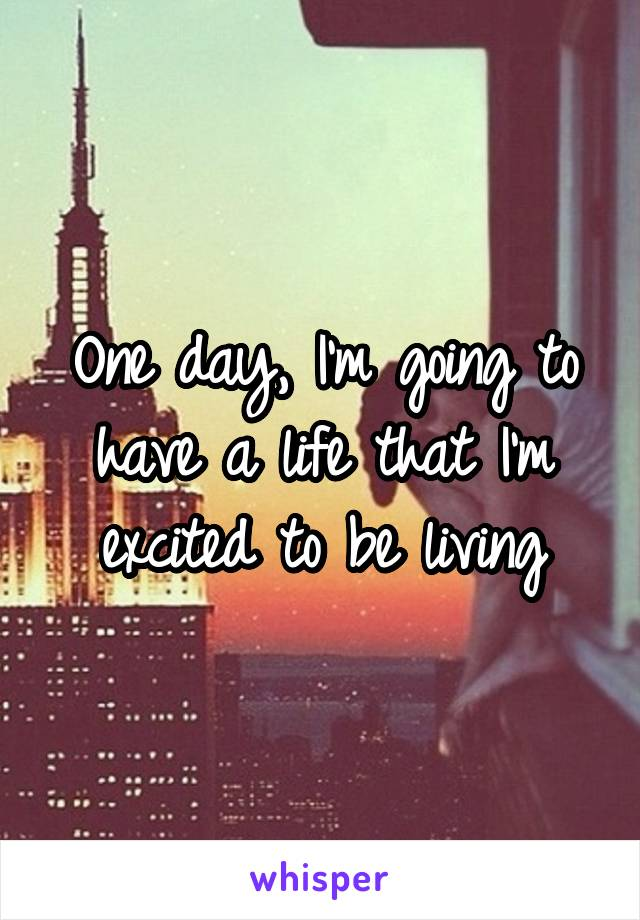 One day, I'm going to have a life that I'm excited to be living