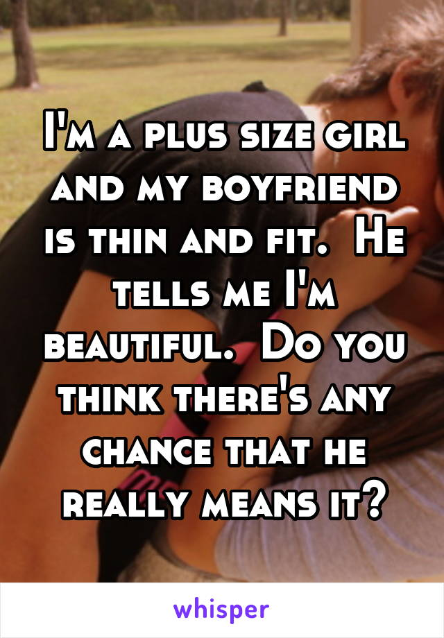 I'm a plus size girl and my boyfriend is thin and fit.  He tells me I'm beautiful.  Do you think there's any chance that he really means it?