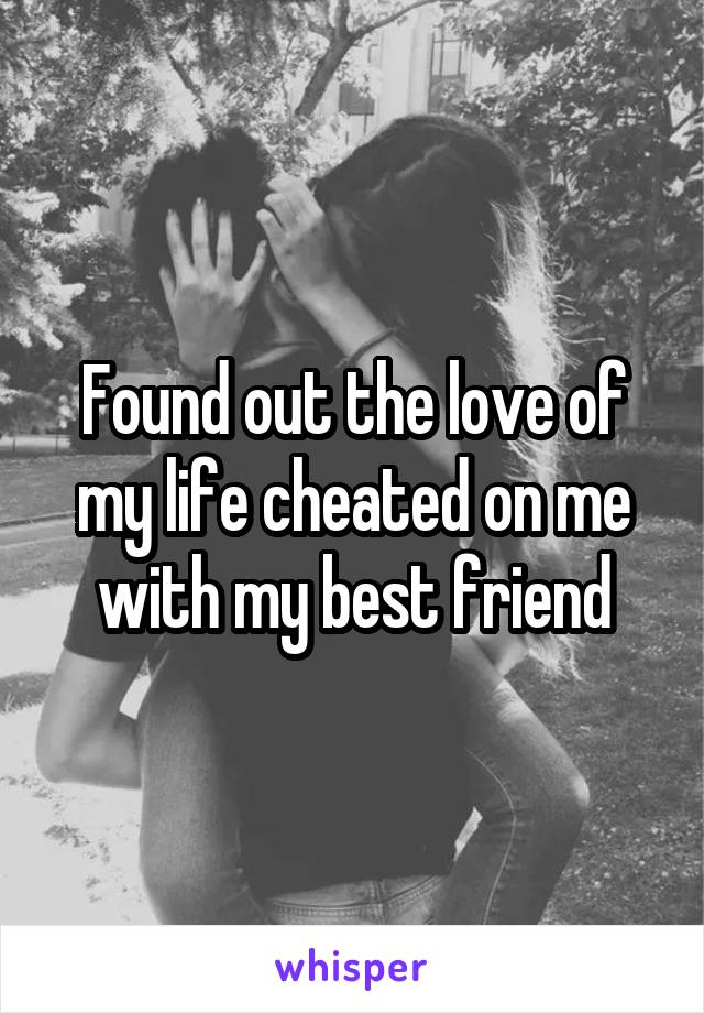 Found out the love of my life cheated on me with my best friend