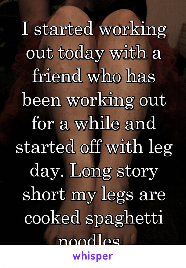 I started working out today with a friend who has been working out for a while and started off with leg day. Long story short my legs are cooked spaghetti noodles.