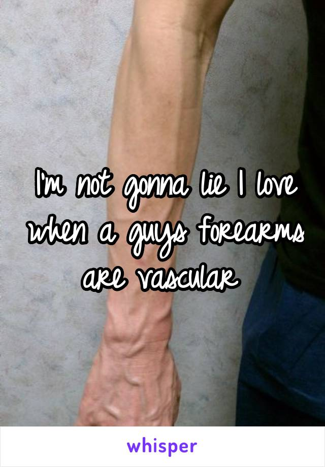 I'm not gonna lie I love when a guys forearms are vascular