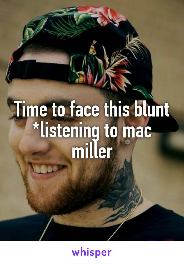 Time to face this blunt *listening to mac miller