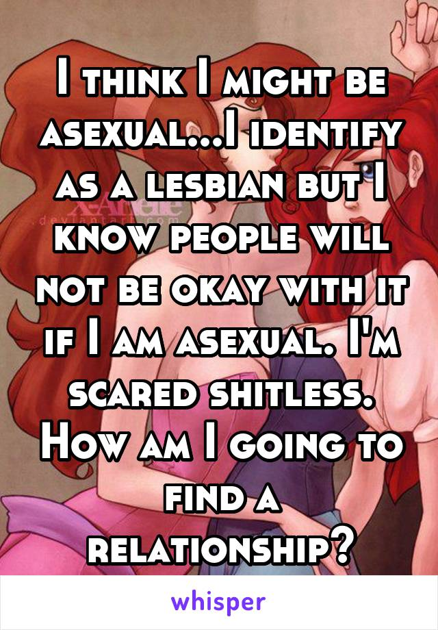 I think I might be asexual...I identify as a lesbian but I know people will not be okay with it if I am asexual. I'm scared shitless. How am I going to find a relationship?