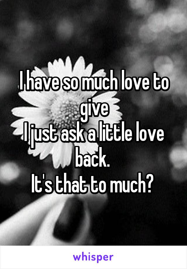 I have so much love to give I just ask a little love back.  It's that to much?