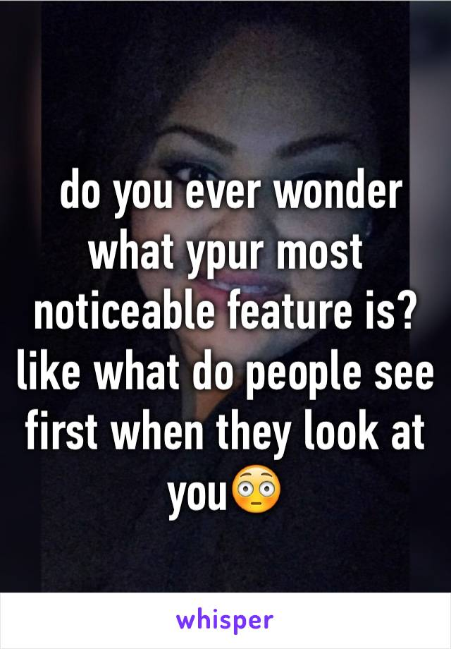 do you ever wonder what ypur most noticeable feature is?  like what do people see first when they look at you😳