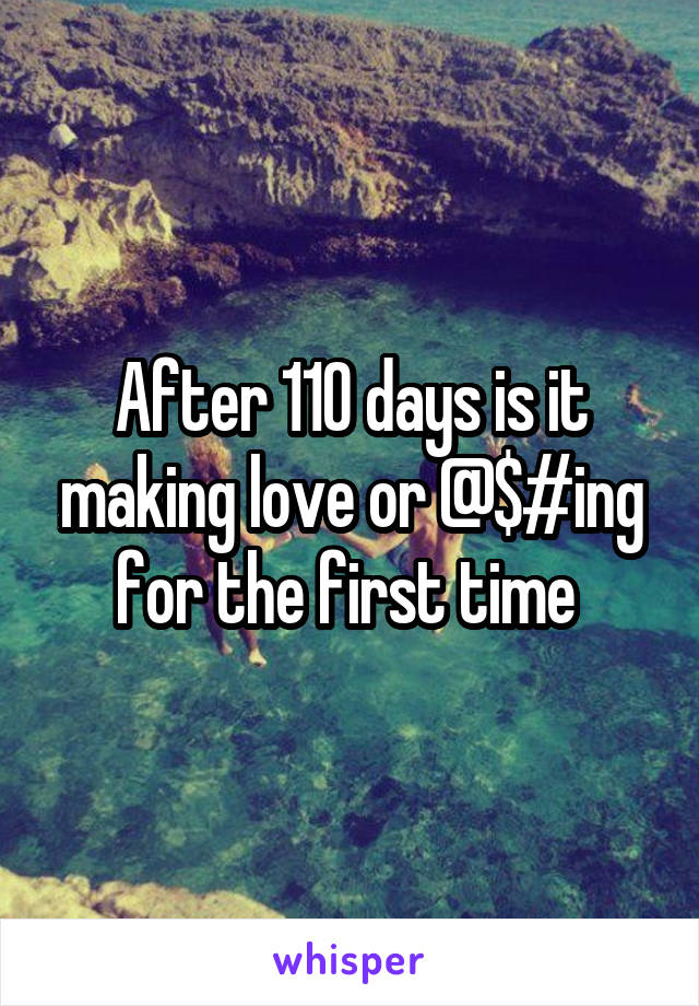 After 110 days is it making love or @$#ing for the first time