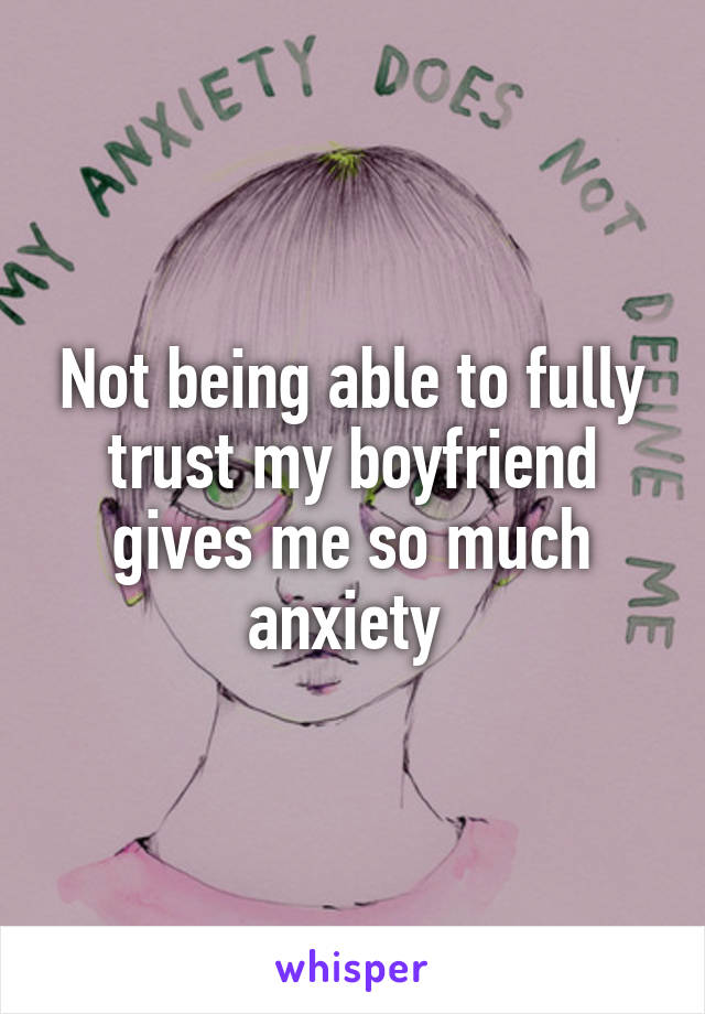 Not being able to fully trust my boyfriend gives me so much anxiety