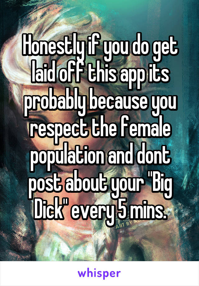 """Honestly if you do get laid off this app its probably because you respect the female population and dont post about your """"Big Dick"""" every 5 mins."""