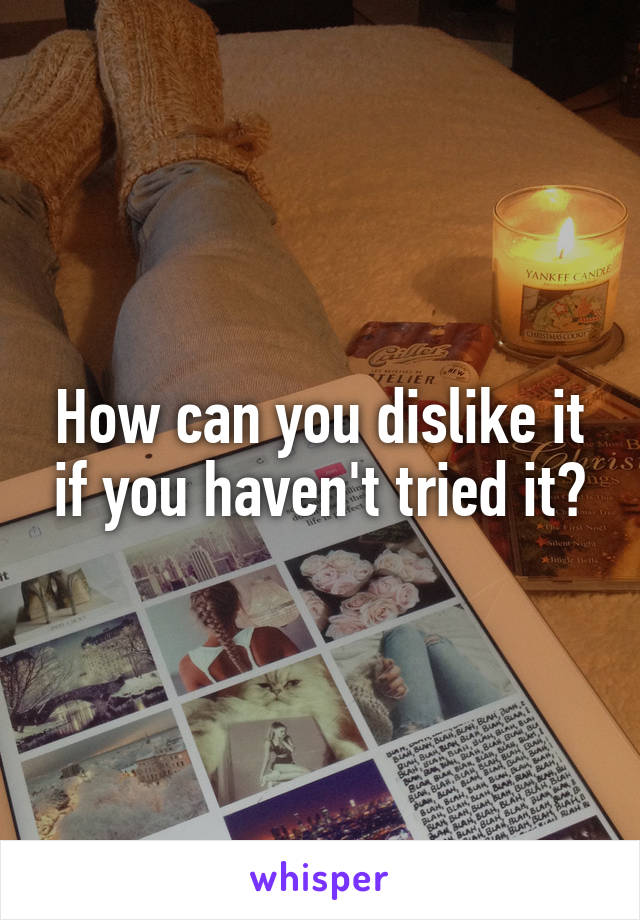 How can you dislike it if you haven't tried it?