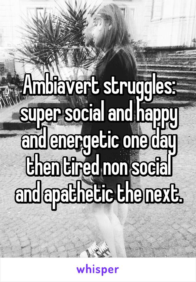 Ambiavert struggles: super social and happy and energetic one day then tired non social and apathetic the next.