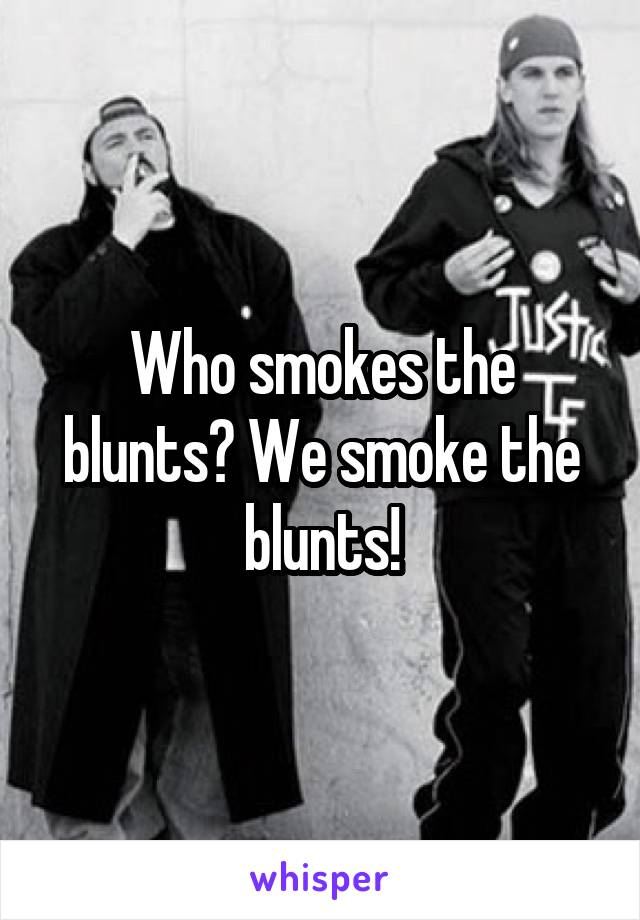 Who smokes the blunts? We smoke the blunts!