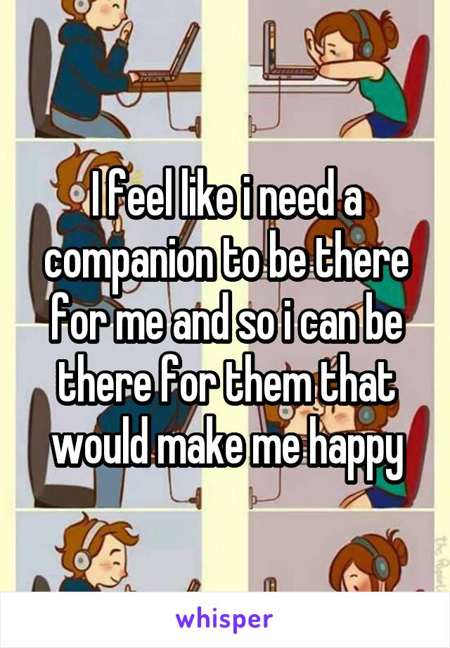 I feel like i need a companion to be there for me and so i can be there for them that would make me happy