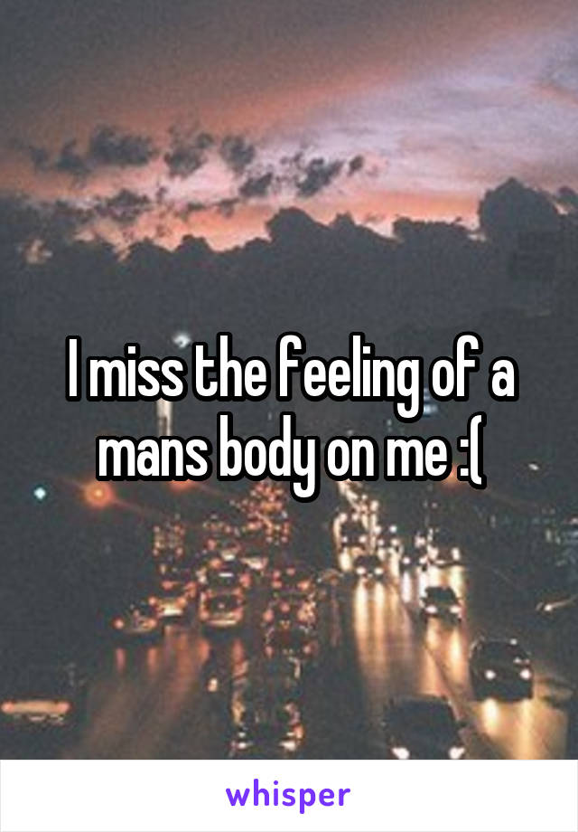 I miss the feeling of a mans body on me :(