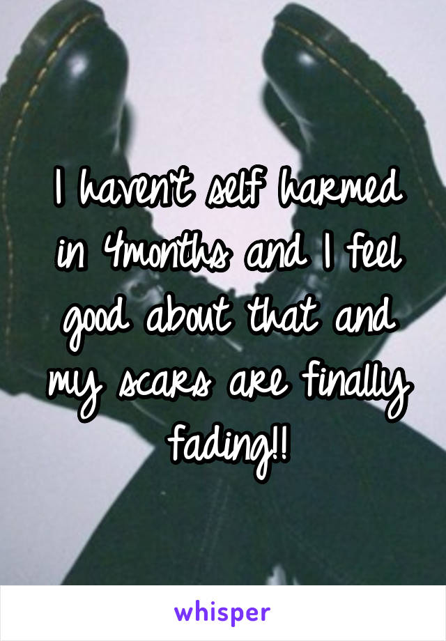 I haven't self harmed in 4months and I feel good about that and my scars are finally fading!!