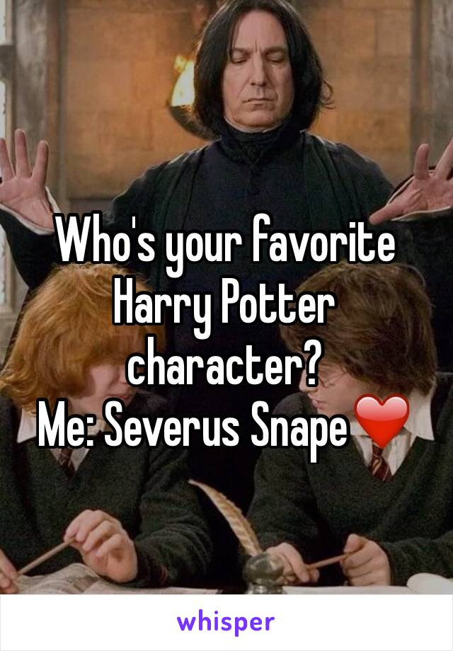 Who's your favorite Harry Potter character? Me: Severus Snape❤️