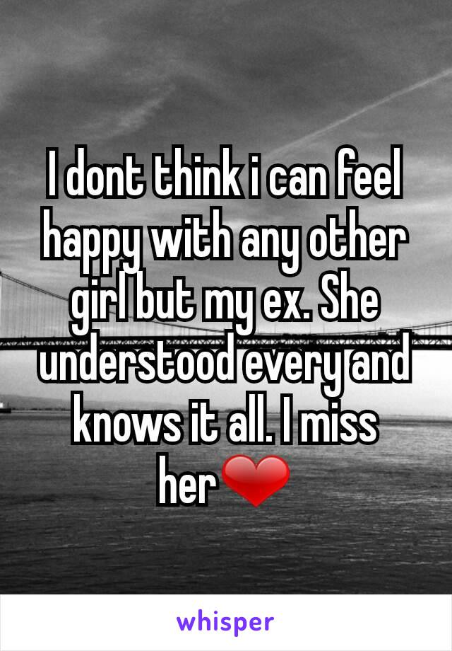 I dont think i can feel happy with any other girl but my ex. She understood every and knows it all. I miss her❤