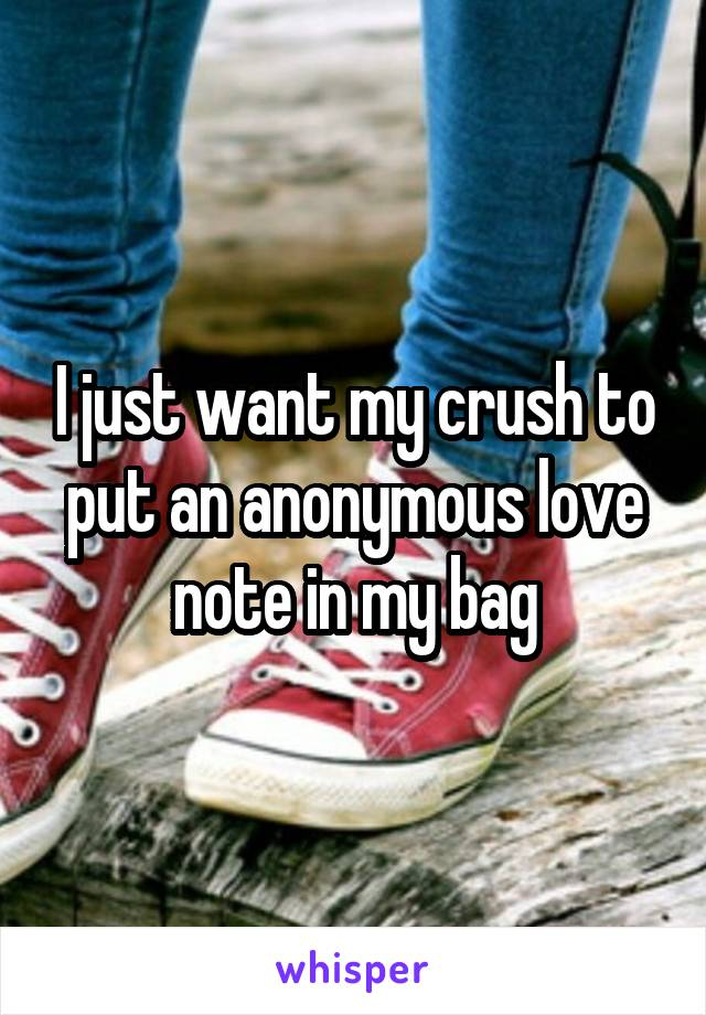 I just want my crush to put an anonymous love note in my bag