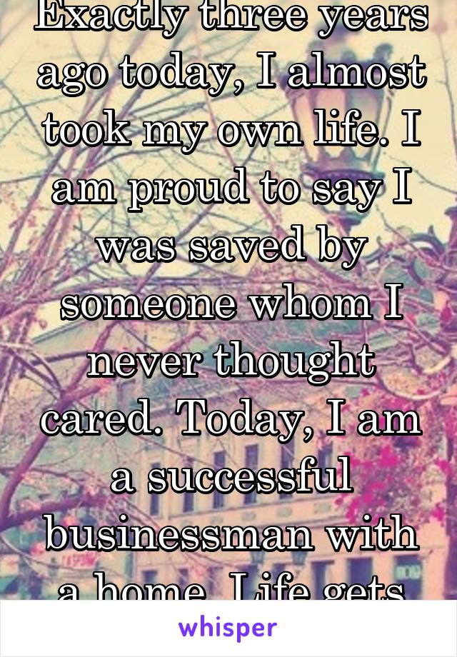 Exactly three years ago today, I almost took my own life. I am proud to say I was saved by someone whom I never thought cared. Today, I am a successful businessman with a home. Life gets better!