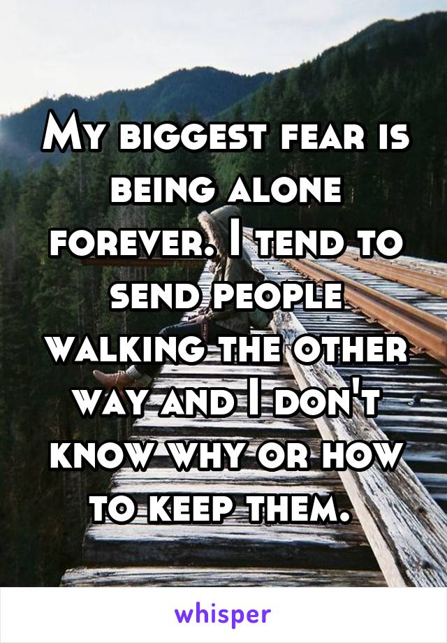 My biggest fear is being alone forever. I tend to send people walking the other way and I don't know why or how to keep them.