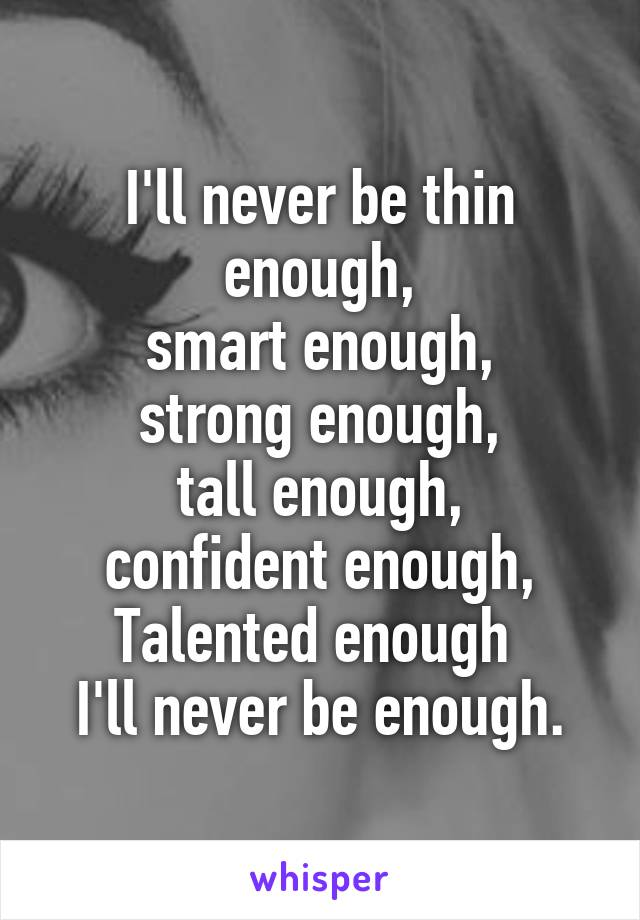 I'll never be thin enough, smart enough, strong enough, tall enough, confident enough, Talented enough  I'll never be enough.