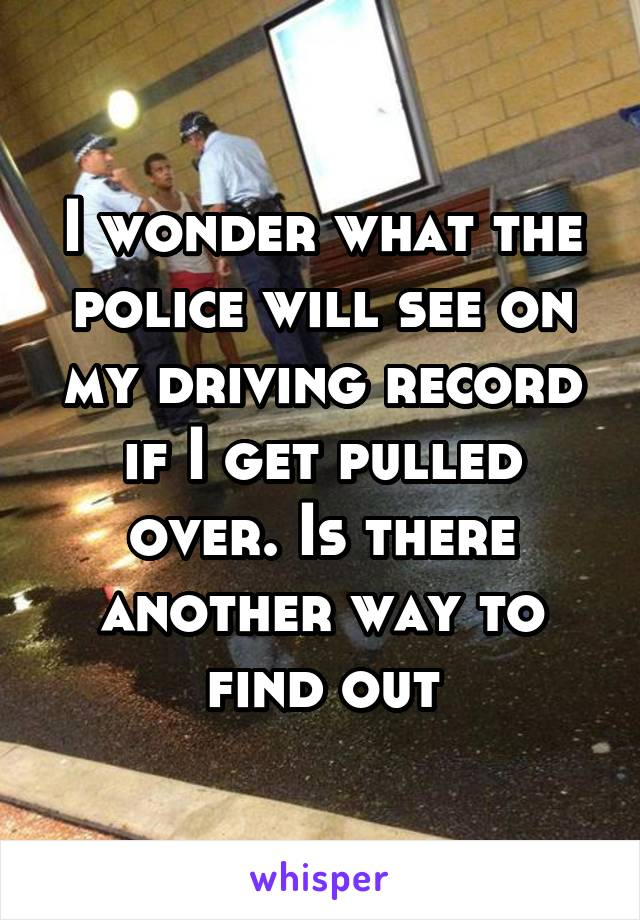I wonder what the police will see on my driving record if I get pulled over. Is there another way to find out