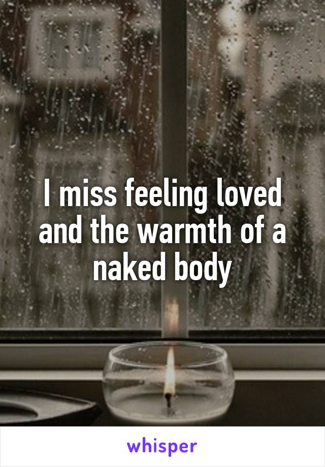 I miss feeling loved and the warmth of a naked body
