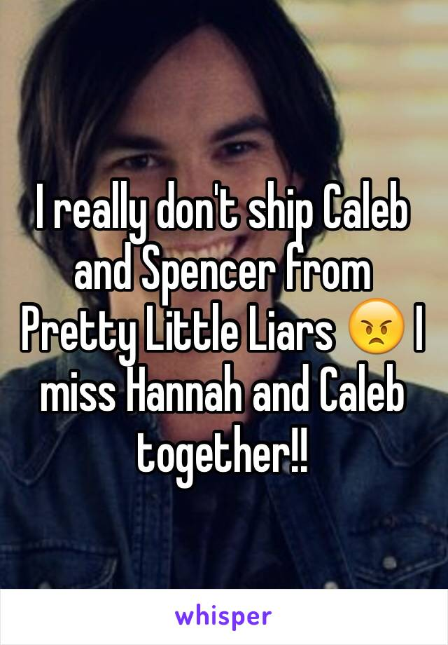 I really don't ship Caleb and Spencer from Pretty Little Liars 😠 I miss Hannah and Caleb together!!