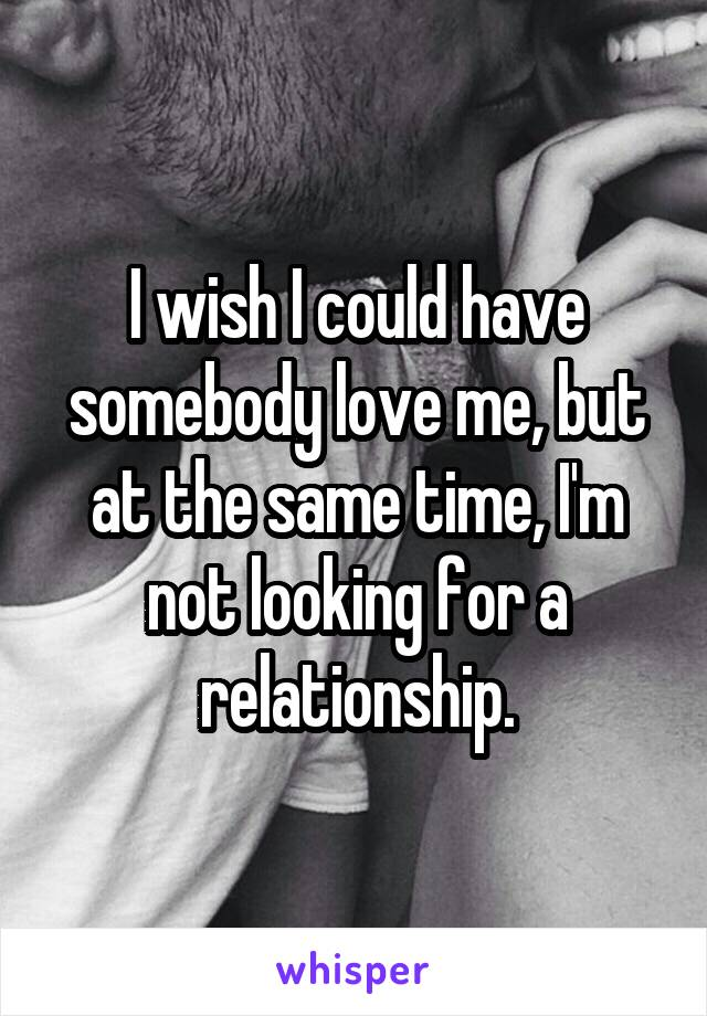 I wish I could have somebody love me, but at the same time, I'm not looking for a relationship.