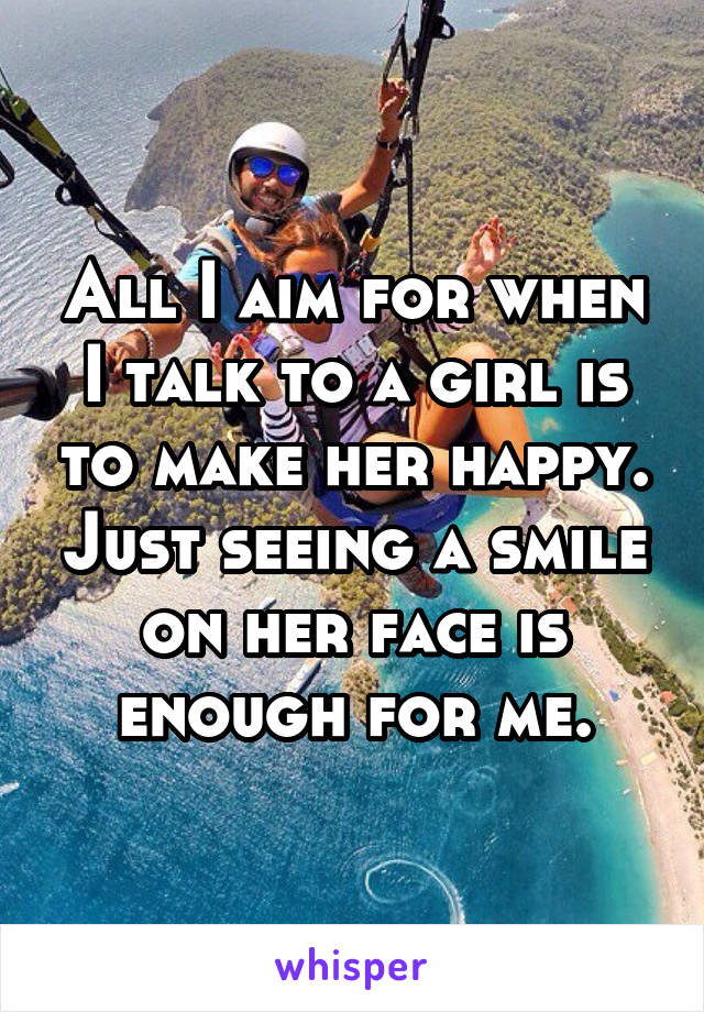 All I aim for when I talk to a girl is to make her happy. Just seeing a smile on her face is enough for me.