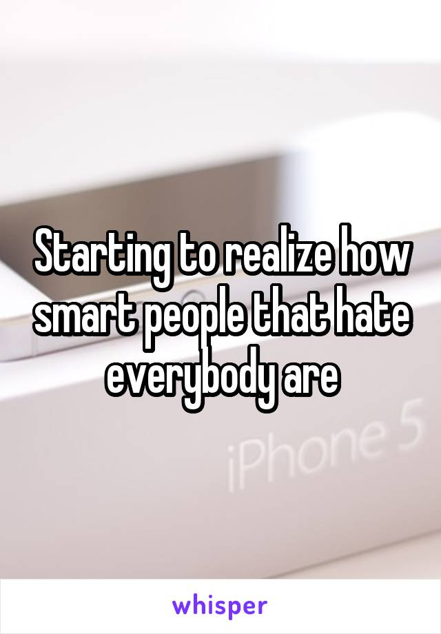 Starting to realize how smart people that hate everybody are