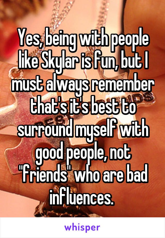 """Yes, being with people like Skylar is fun, but I must always remember that's it's best to surround myself with good people, not """"friends"""" who are bad influences."""