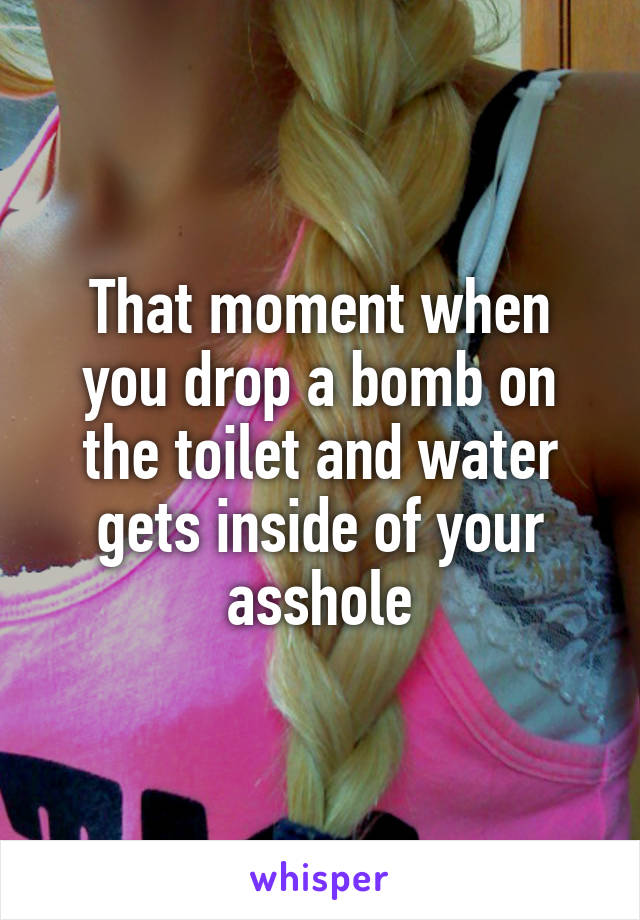 That moment when you drop a bomb on the toilet and water gets inside of your asshole
