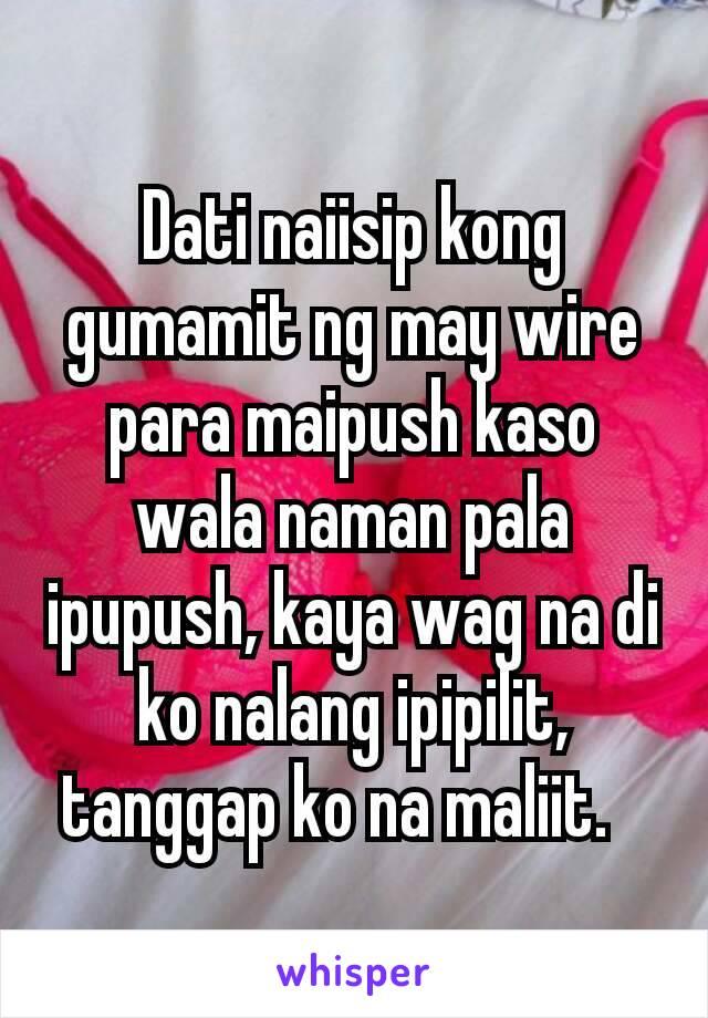 Dati naiisip kong gumamit ng may wire para maipush kaso wala naman pala ipupush, kaya wag na di ko nalang ipipilit, tanggap ko na maliit.