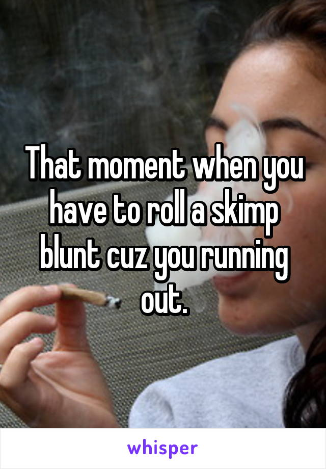 That moment when you have to roll a skimp blunt cuz you running out.