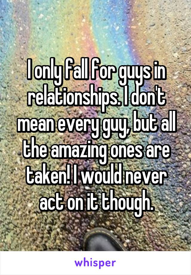 I only fall for guys in relationships. I don't mean every guy, but all the amazing ones are taken! I would never act on it though.