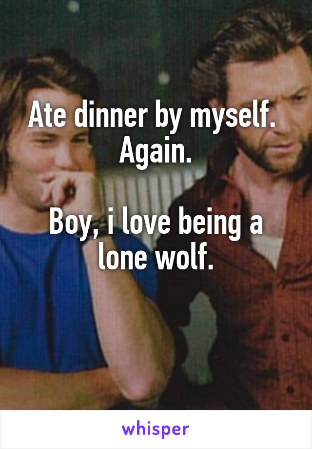 Ate dinner by myself.  Again.  Boy, i love being a lone wolf.