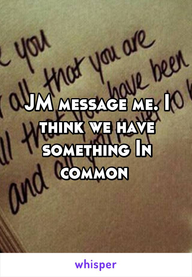 JM message me. I think we have something In common