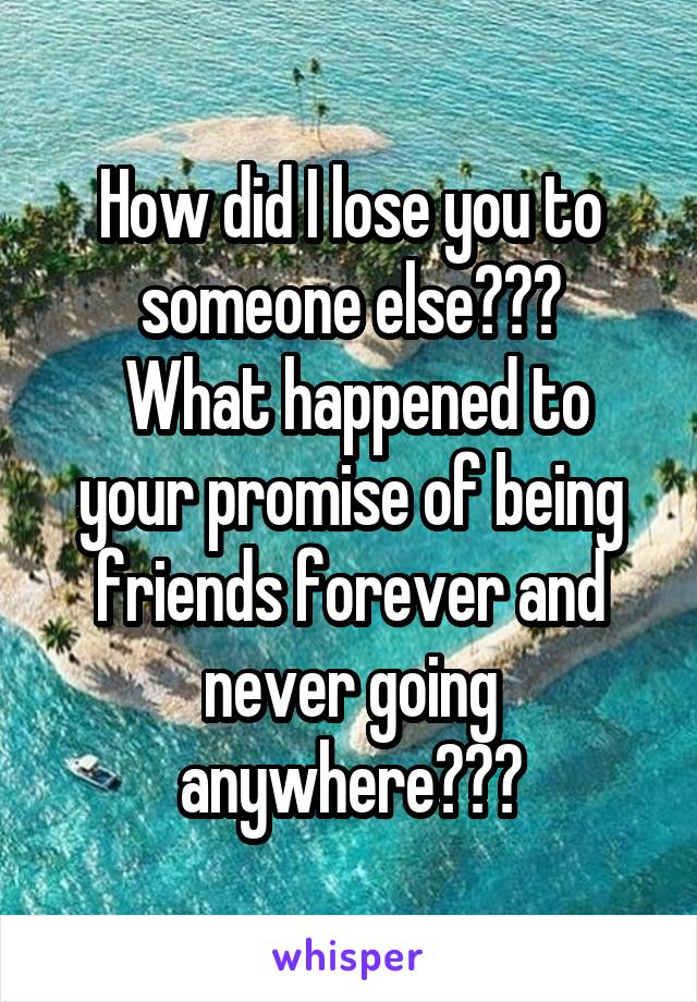 How did I lose you to someone else???  What happened to your promise of being friends forever and never going anywhere???