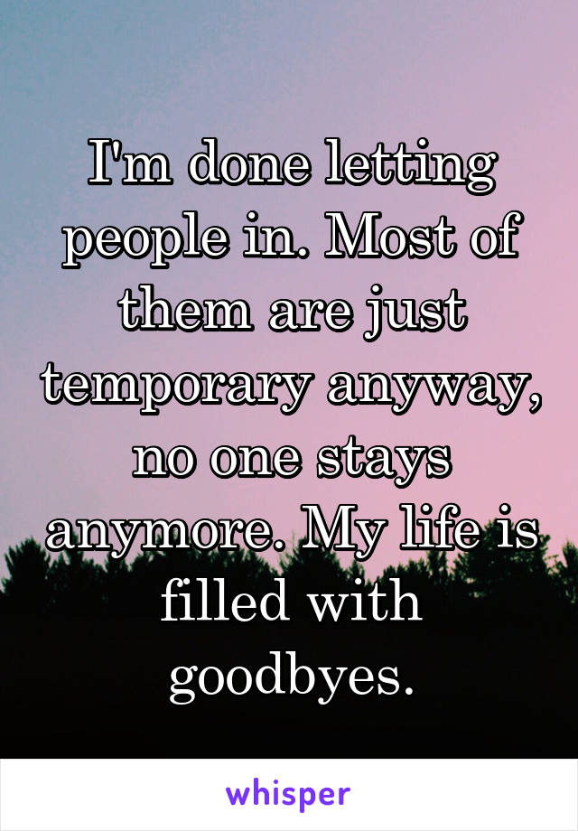 I'm done letting people in. Most of them are just temporary anyway, no one stays anymore. My life is filled with goodbyes.