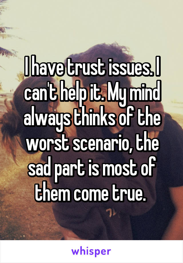 I have trust issues. I can't help it. My mind always thinks of the worst scenario, the sad part is most of them come true.