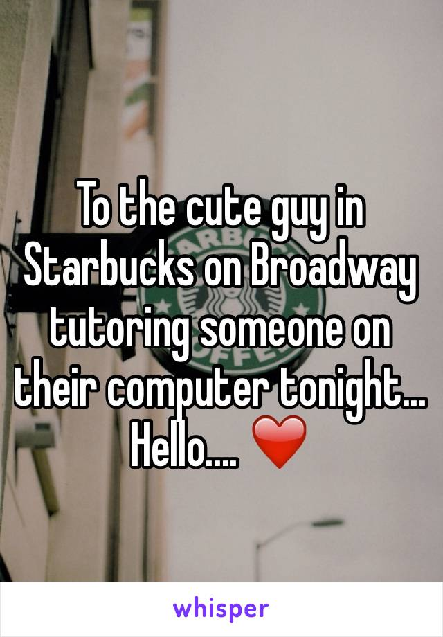 To the cute guy in Starbucks on Broadway tutoring someone on their computer tonight... Hello.... ❤️