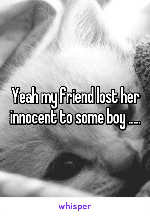 Yeah my friend lost her innocent to some boy .....