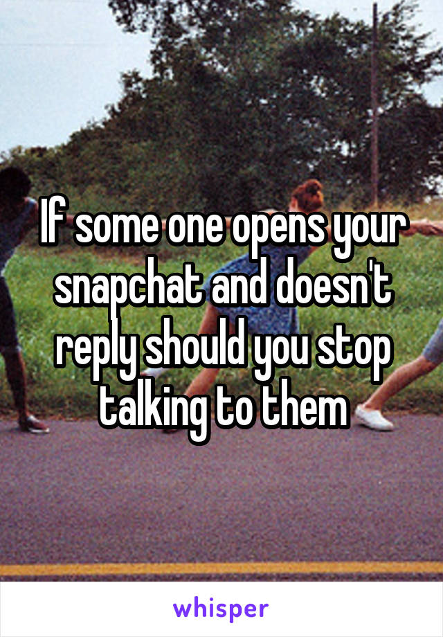If some one opens your snapchat and doesn't reply should you stop talking to them