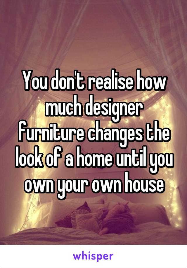 You don't realise how much designer furniture changes the look of a home until you own your own house