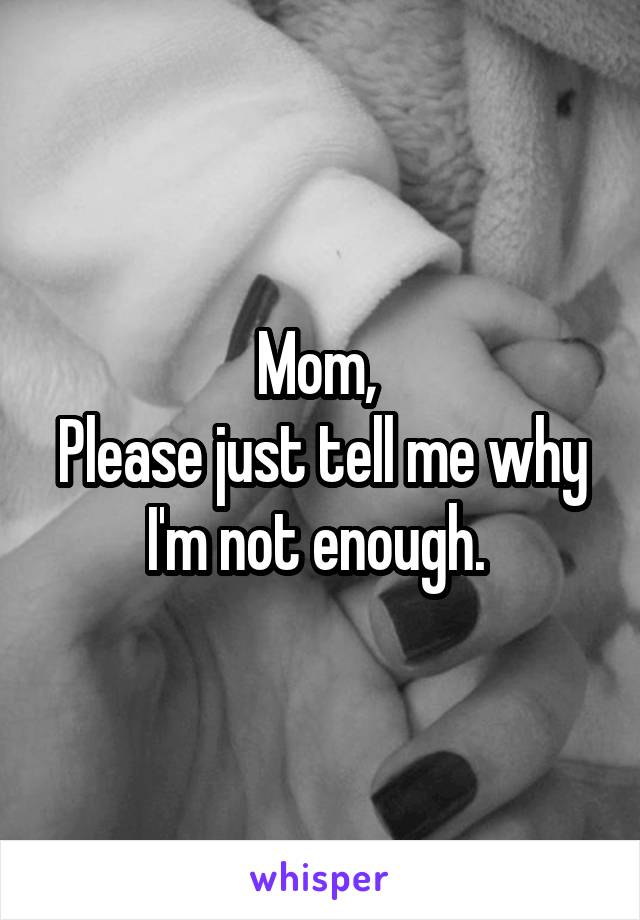 Mom,  Please just tell me why I'm not enough.