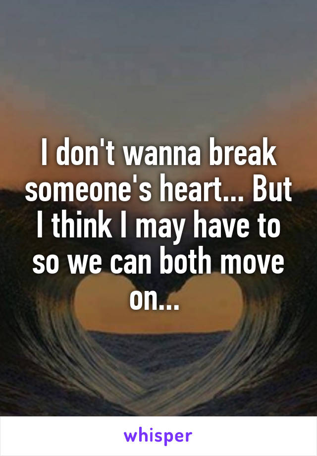 I don't wanna break someone's heart... But I think I may have to so we can both move on...