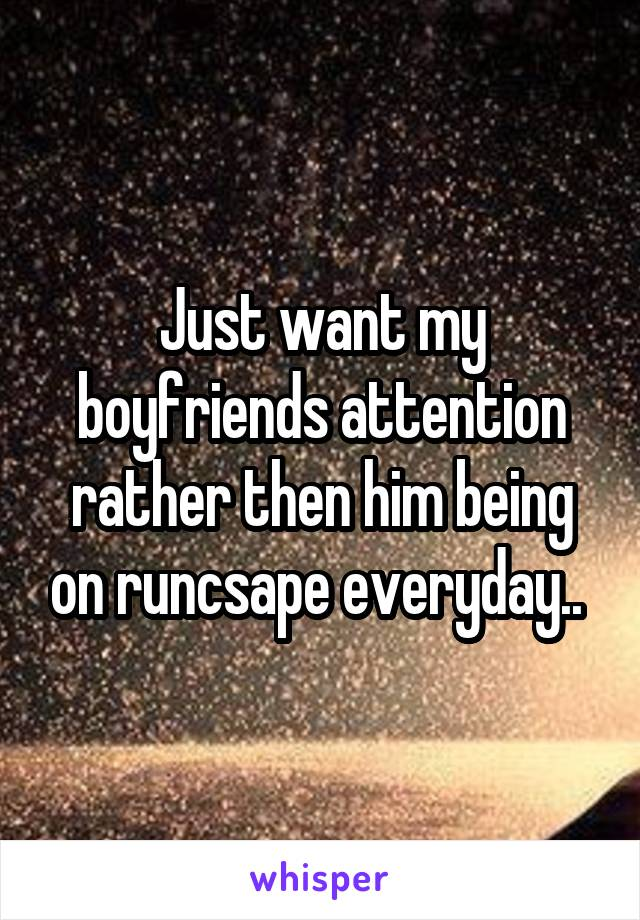 Just want my boyfriends attention rather then him being on runcsape everyday..