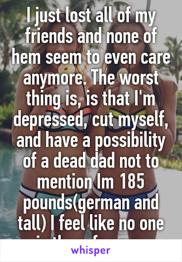 I just lost all of my friends and none of hem seem to even care anymore. The worst thing is, is that I'm depressed, cut myself, and have a possibility of a dead dad not to mention Im 185 pounds(german and tall) I feel like no one is there for me.